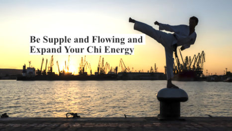 Be Supple And Flowing And Expand Your Chi Energy